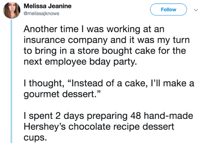 """Text - Melissa Jeanine Follow @melissajknows Another time I was working at an insurance company and it was my turn to bring in a store bought cake for the next employee bday party. I thought, """"Instead of a cake, l'll make a gourmet dessert."""" I spent 2 days preparing 48 hand-made Hershey's chocolate recipe dessert cups."""