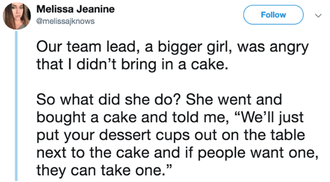 """Text - Melissa Jeanine Follow @melissajknows Our team lead, a bigger girl, was angry that I didn't bring in a cake. So what did she do? She went and bought a cake and told me, """"We'll just put your dessert cups out on the table next to the cake and if people want one, they can take one."""""""