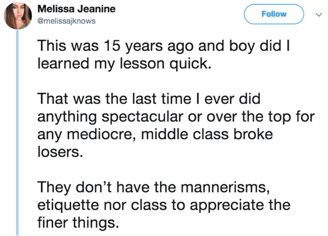Text - Melissa Jeanine Follow @melissajknows This was 15 years ago and boy did I learned my lesson quick. That was the last time I ever did anything spectacular or over the top for any mediocre, middle class broke losers They don't have the mannerisms, etiquette nor class to appreciate the finer things.