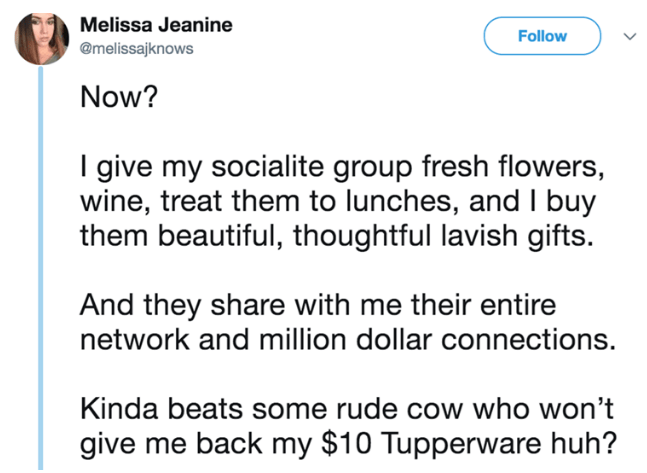 Text - Melissa Jeanine Follow @melissajknows Now? I give my socialite group fresh flowers, wine, treat them to lunches, and I buy them beautiful, thoughtful lavish gifts. And they share with me their entire network and million dollar connections. Kinda beats some rude cow who won't give me back my $10 Tupperware huh?
