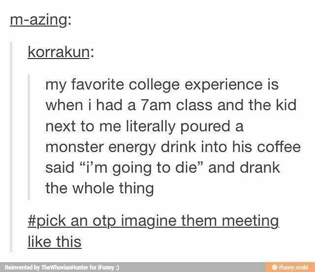 """Text - m-azing: korrakun: my favorite college experience is when i had a 7am class and the kid next to me literally poured a monster energy drink into his coffee said """"i'm going to die"""" and drank the whole thing #pick an otp imagine them meeting like this Reinvented by TheWhovianHunter for iFunny) ifunny mobi"""