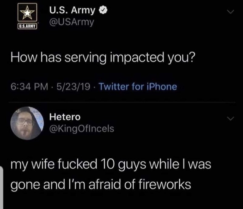Text - U.S. Army @USArmy U.S.ARMY How has serving impacted you? 6:34 PM 5/23/19 Twitter for iPhone Hetero @KingOfIncels my wife fucked 10 guys while I was gone and I'm afraid of fireworks