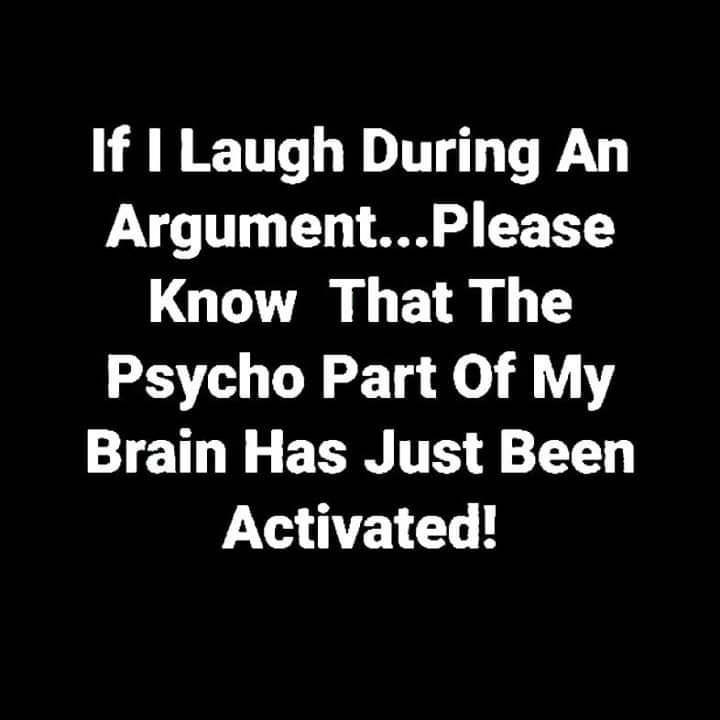 Text - If I Laugh During An Argument...Please Know That The Psycho Part Of My Brain Has Just Been Activated!