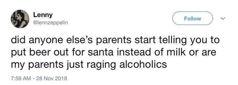 Text - Lenny @lennzeppelin Follow did anyone else's parents start telling you to put beer out for santa instead of milk or are my parents just raging alcoholics 7:59 AM 28 Nov 2018