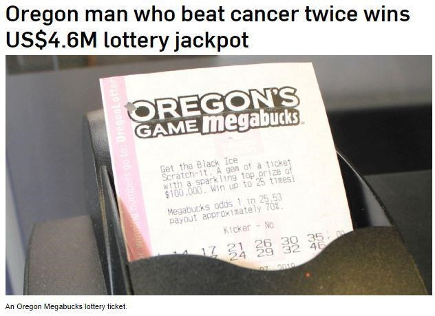 Text - Oregon man who beat cancer twice wins US$4.6M lottery jackpot OREGON'S GAME megabucks Get the Black Ice Scratch-1t. A gen of a ticket w1th a spark1ing top prize of $100,000. Win up to 25 times Megabucks odds 1 in 25.53 payout approx1mately 70% Kicker - No 17 21 26 30 35 24 29 32 46 019 wining mumbers go to OregonLotfer