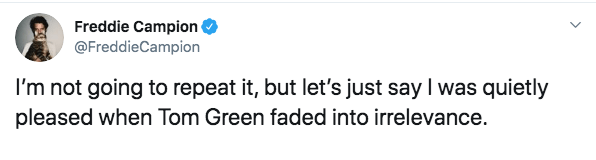 Text - Freddie Campion @FreddieCampion I'm not going to repeat it, but let's just say I was quietly pleased when Tom Green faded into irrelevance.