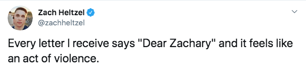 "Text - Zach Heltzel @zachheltzel Every letter I receive says ""Dear Zachary"" and it feels like an act of violence."