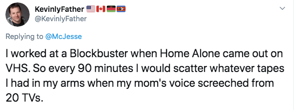 Text - KevinlyFather @KevinlyFather Replying to @McJesse I worked at a Blockbuster when Home Alone came out on VHS. So every 90 minutes I would scatter whatever tapes Ihad in my arms when my mom's voice screeched from 20 TVs