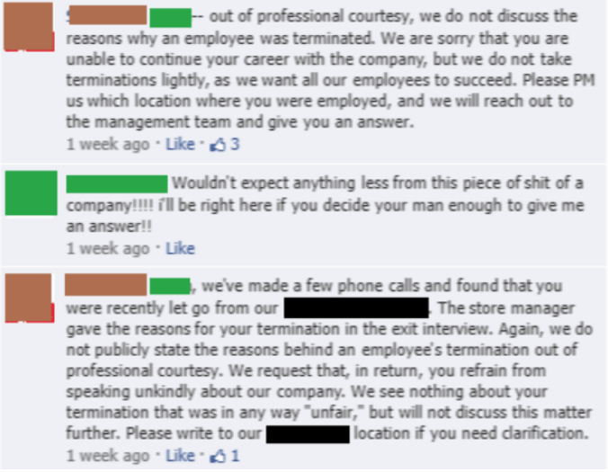 Text - out of professional courtesy, we do not discuss the reasons why an employee was terminated. We are sorry that you are unable to continue your career with the company, but we do not take terminations lightly, as we want all our employees to succeed. Please PM us which location where you were employed, and we will reach out to the management team and give you an answer. 1 week ago Like 3 | Wouldn't expect anything less from this piece of shit of a company!!! fl be right here if you decide y