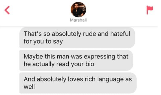 Text - Marshall That's so absolutely rude and hateful for you to say Maybe this man was expressing that he actually read your bio And absolutely loves rich language as well L