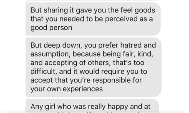 Text - But sharing it gave you the feel goods that you needed to be perceived as a good person But deep down, you prefer hatred and assumption, because being fair, kind, and accepting of others, that's too difficult, and it would require you to accept that you're responsible for your own experiences Any girl who was really happy and at