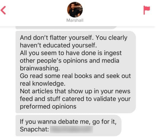 Text - Marshall And don't flatter yourself. You clearly haven't educated yourself. All you seem to have done is ingest other people's opinions and media brainwashing. Go read some real books and seek out real knowledge. Not articles that show up in your news feed and stuff catered to validate your preformed opinions If you wanna debate me, go for it, Snapchat: L
