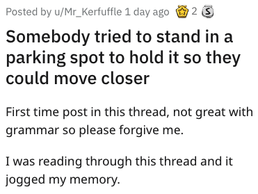Text - 2 S Posted by u/Mr_Kerfuffle 1 day ago Somebody tried to stand in a parking spot to hold it so they could move closer First time post in this thread, not great with grammar so please forgive me. I was reading through this thread and it jogged my memory.
