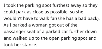 Text - I took the parking spot furthest away so they could park as close as possible, so she wouldn't have to walk far(she has a bad back). As I parked a woman got out of the passanger seat of a parked car further down and walked up to the open parking spot and took her stance.