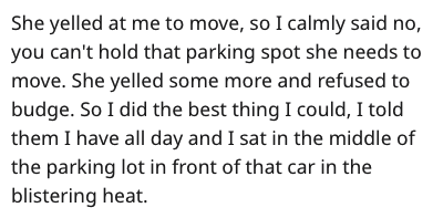Text - She yelled at me to move, so I calmly said no, you can't hold that parking spot she needs to move. She yelled some more and refused to budge. So I did the best thing I could, I told them I have all day and I sat in the middle of the parking lot in front of that car in the blistering heat.