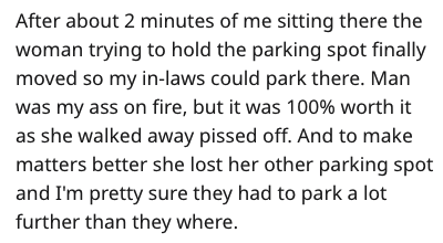 Text - After about 2 minutes of me sitting there the woman trying to hold the parking spot finally moved so my in-laws could park there. Man was my ass on fire, but it was 100% worth it as she walked away pissed off. And to make matters better she lost her other parking spot and I'm pretty sure they had to park a lot further than they where