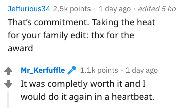 Text - Jeffurious34 2.5k points 1 day ago edited 5 ho That's commitment. Taking the heat for your family edit: thx for the award 1.1k points 1 day ago Mr_Kerfuffle It was completly worth it and I would do it again in a heartbeat