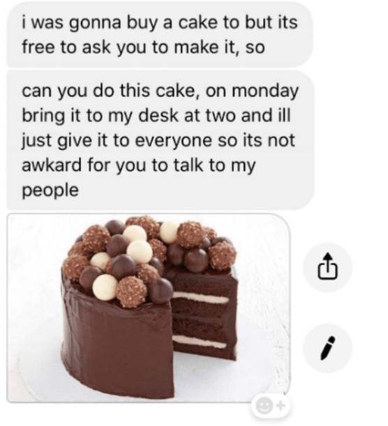 Chocolate - i was gonna buy a cake to but its free to ask you to make it, so can you do this cake, on monday bring it to my desk at two and ill just give it to everyone so its not awkard for you to talk to my people