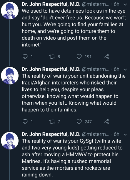 "Text - Dr. John Respectful, M.D. @misterm... .6h We used to have detainees look us in the eye and say ""don't ever free us. Because we won't hurt you. We're going to find your families at home, and we're going to torture them to death on video and post them on the internet"" ti8 1 191 Dr. John Respectful, M.D. @misterm.. 6h The reality of war is your unit abandoning the Iraqi/Afghan interpreters who risked their lives to help you, despite your pleas otherwise, knowing what would happen to them whe"