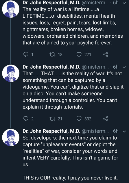 Text - Dr. John Respectful, M.D. @misterm... 6h The reality of war is a lifetime.....a LIFETIME....of disabilities, mental health issues, loss, regret, pain, tears, lost limbs, nightmares, broken homes, widows, widowers, orphaned children, and memories that are chained to your psyche forever. ti 18 1 271 Dr. John Respectful, M.D. @misterm... 6h That.... THAT..is the reality of war. It's not something that can be captured by a videogame. You can't digitize that and slap it on a disc. You can't ma