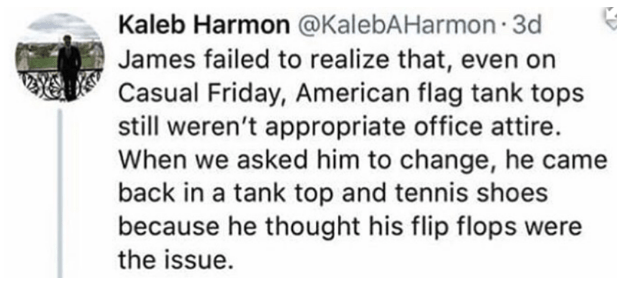 Text - Kaleb Harmon @KalebAHarmon 3d James failed to realize that, even on Casual Friday, American flag tank tops still weren't appropriate office attire. When we asked him to change, he came back in a tank top and tennis shoes because he thought his flip flops were the issue