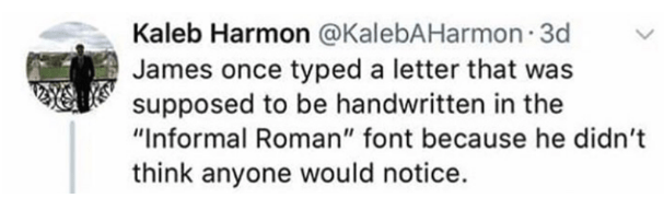 """Text - Kaleb Harmon @KalebAHarmon 3d James once typed a letter that was supposed to be handwritten in the """"Informal Roman"""" font because he didn't think anyone would notice."""