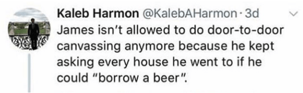 """Text - Kaleb Harmon @KalebAHarmon 3d James isn't allowed to do door-to-door canvassing anymore because he kept asking every house he went to if he could """"borrow a beer"""""""