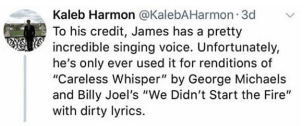 """Text - Kaleb Harmon @KalebAHarmon 3d To his credit, James has a pretty incredible singing voice. Unfortunately, he's only ever used it for renditions of """"Careless Whisper"""" by George Michaels and Billy Joel's """"We Didn't Start the Fire"""" with dirty lyrics."""