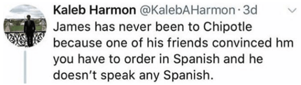 Text - Kaleb Harmon @KalebAHarmon 3d James has never been to Chipotle because one of his friends convinced hm you have to order in Spanish and he doesn't speak any Spanish.
