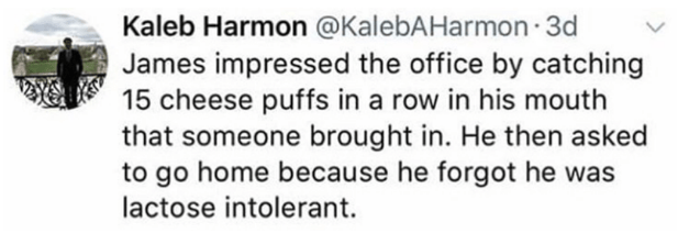 Text - Kaleb Harmon @KalebAHarmon 3d James impressed the office by catching 15 cheese puffs in a row in his mouth that someone brought in. He then asked to go home because he forgot he was lactose intolerant.