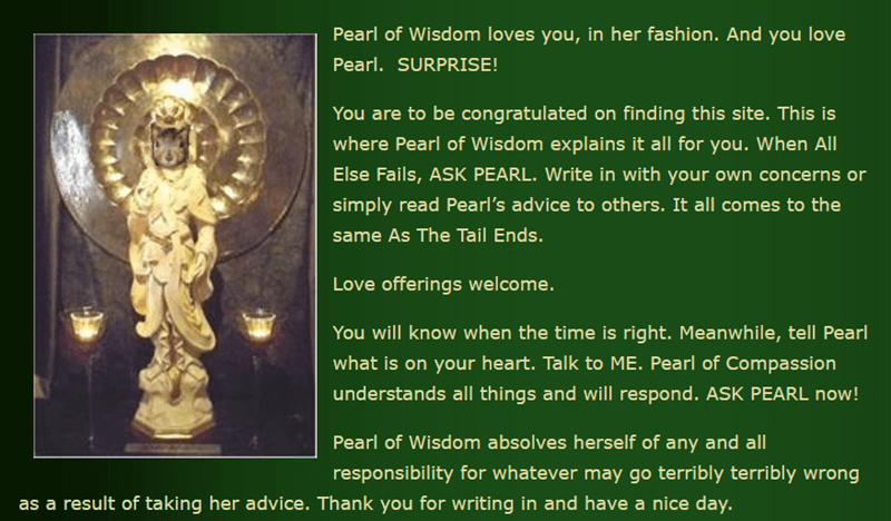 Text - Pearl of Wisdom loves you, in her fashion. And you love Pearl. SURPRISE! You are to be congratulated on finding this site. This is where Pearl of Wisdom explains it all for you. When All Else Fails, ASK PEARL. Write in with your own concerns or simply read Pearl's advice to others. It all comes to the same As The Tail Ends. Love offerings welcome. You will know when the time is right. Meanwhile, tell Pearl what is on your heart. Talk to ME. Pearl of Compassion understands all things and w