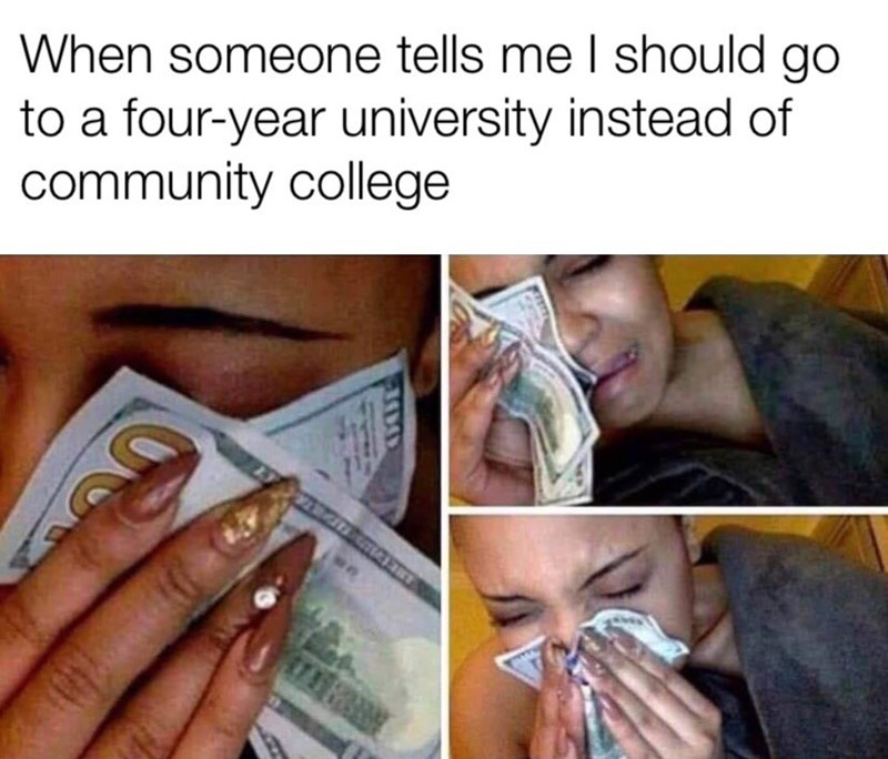 "Funny meme that reads, ""When someone tells me I should go to a four-year university instead of community college"" above photos of a woman crying while wiping her eyes with money"