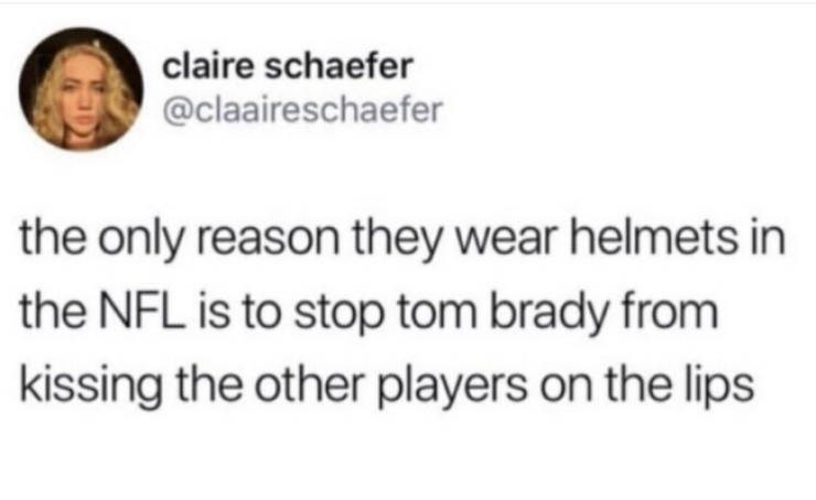 Text - claire schaefer @claaireschaefer the only reason they wear helmets in the NFL is to stop tom brady from kissing the other players on the lips