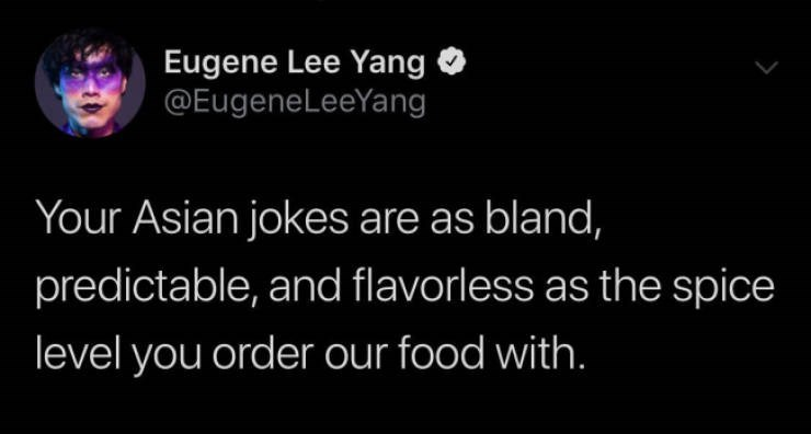 Text - Eugene Lee Yang @EugeneLeeYang Your Asian jokes are as bland, predictable, and flavorless as the spice level you order our food with.