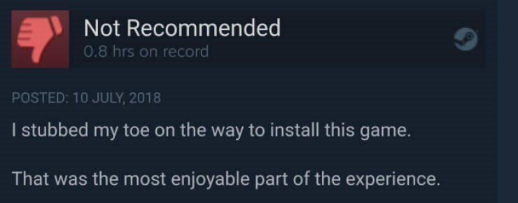 Text - Not Recommended 0.8 hrs on record POSTED: 10 JULY, 2018 I stubbed my toe on the way to install this game. That was the most enjoyable part of the experience.
