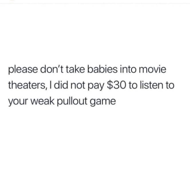 Text - please don't take babies into movie theaters, I did not pay $30 to listen to your weak pullout game