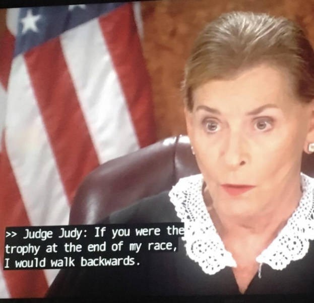 Face - > Judge Judy: If you were the trophy at the end of my race I would walk backwards.