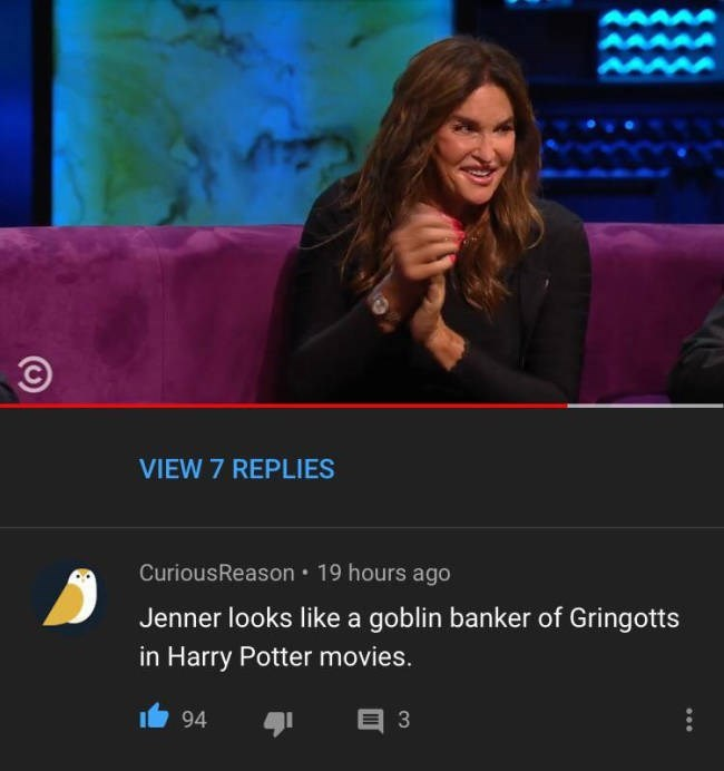 Television presenter - VIEW 7 REPLIES CuriousReason 19 hours ago Jenner looks like a goblin banker of Gringotts in Harry Potter movies. E 3 94