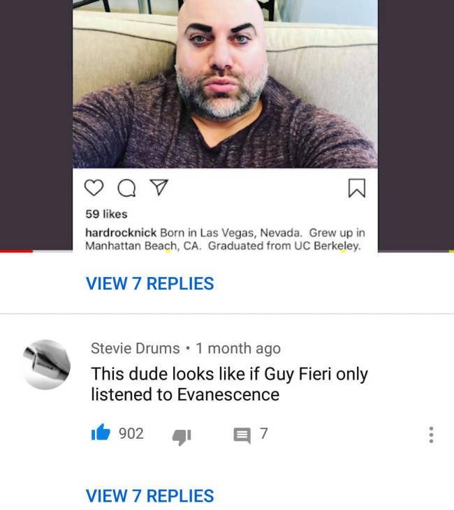 Face - 59 likes hardrocknick Born in Las Vegas, Nevada. Grew up in Manhattan Beach, CA. Graduated from UC Berkeley. VIEW 7 REPLIES Stevie Drums 1 month ago This dude looks like if Guy Fieri only listened to Evanescence 902 VIEW 7 REPLIES