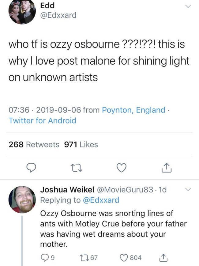 Text - Edd @Edxxard who tf is ozzy osbourne???!??! this is why I love post malone for shining light on unknown artists 07:36 2019-09-06 from Poynton, England Twitter for Android 268 Retweets 971 Likes Joshua Weikel @MovieGuru83. 1d Replying to @Edxxard Ozzy Osbourne was snorting lines of ants with Motley Crue before your father was having wet dreams about your mother. 67 804