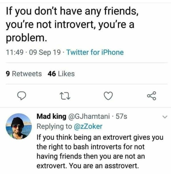 Text - If you don't have any friends, you're not introvert, you're a problem 11:49 09 Sep 19 Twitter for iPhone 9 Retweets 46 Likes Mad king @GJhamtani 57s Replying to @zZoker If you think being an extrovert gives you the right to bash introverts for not having friends then you are not an extrovert. You are an asstrovert.