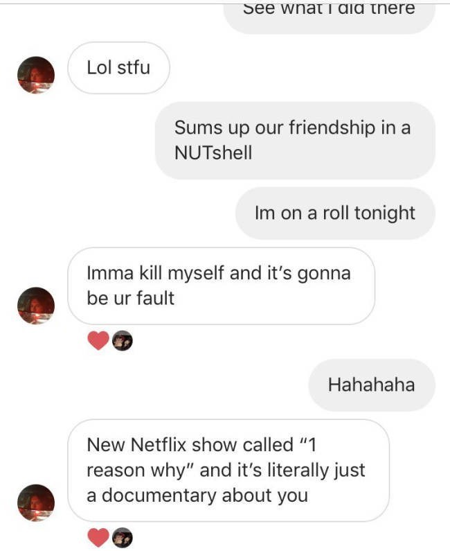 """Text - See wnat I aia there Lol stfu Sums up our friendship in NUTshell Im on a roll tonight Imma kill myself and it's gonna be ur fault Hahahaha New Netflix show called """"1 reason why"""" and it's literally just a documentary about you"""