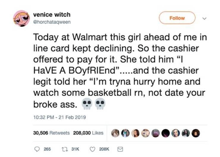 "Text - venice witch Follow @horchataqween Today at Walmart this girl ahead of me in line card kept declining. So the cashier offered to pay for it. She told him "" HaVE A BOyfRIEnd""...and the cashier legit told her ""I'm tryna hurry home and watch some basketball rn, not date your broke ass. 10:32 PM-21 Feb 2019 30,506 Retweets 208,030 Likes t 31K 208K 265"