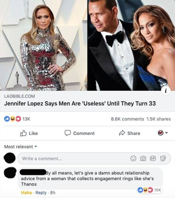Formal wear - LADBIBLE.COM Jennifer Lopez Says Men Are Useless' Until They Turn 33 13K 8.6K comments 1.5K shares Like Comment Share Most relevant Write a comment... GIF By all means, let's give a damn about relationship advice from a woman that collects engagement rings like she's Thanos 15K Haha Reply 8h