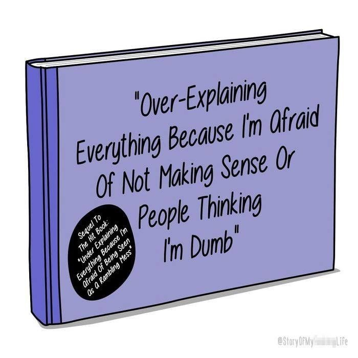 Text - 'Over-Explaining Everything Because Im afraid Of Not Making Sense Or People Thinking I'm Dumb Under Explaining afraid Of Being Seen eStory OFRMY Life Sequel To The Hit Book Everything Because Im as a Rambling Mess