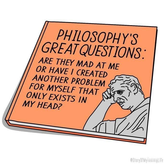 Text - PHILOSOPHY'S GREAT QUESTIONS: ARE THEY MAD AT ME OR HAVE I CREATED ANOTHER PROBLEM FOR MYSELF THAT ONLY EXISTS IN MY HEAD? Life eStory OfMy
