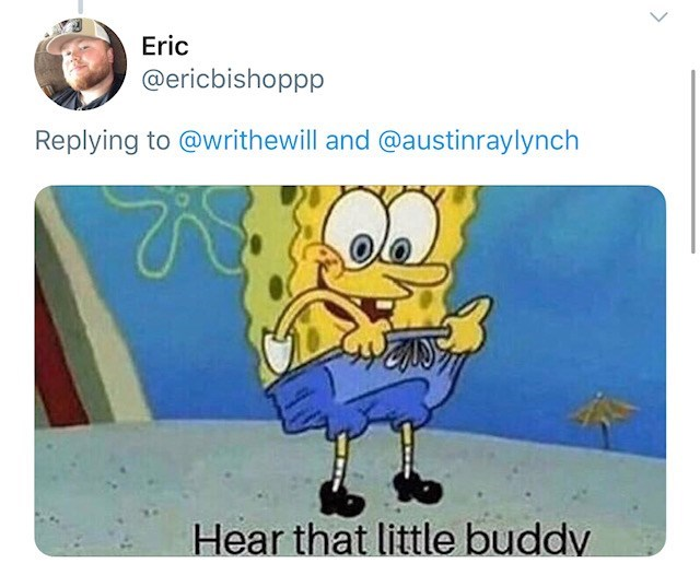 Cartoon - Eric @ericbishoppp Replying to @writhewill and @austinraylynch Hear that little buddv