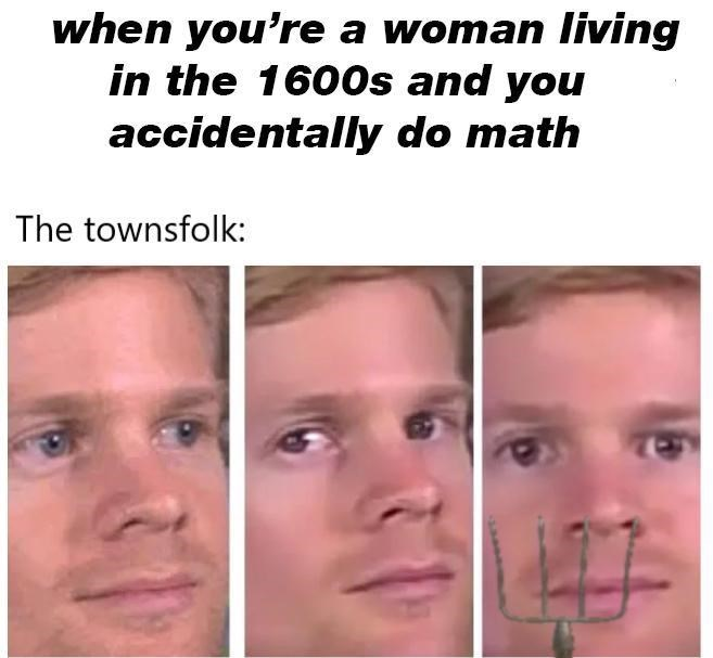 Face - when you're a woman living in the 1600s and you accidentally do math The townsfolk: