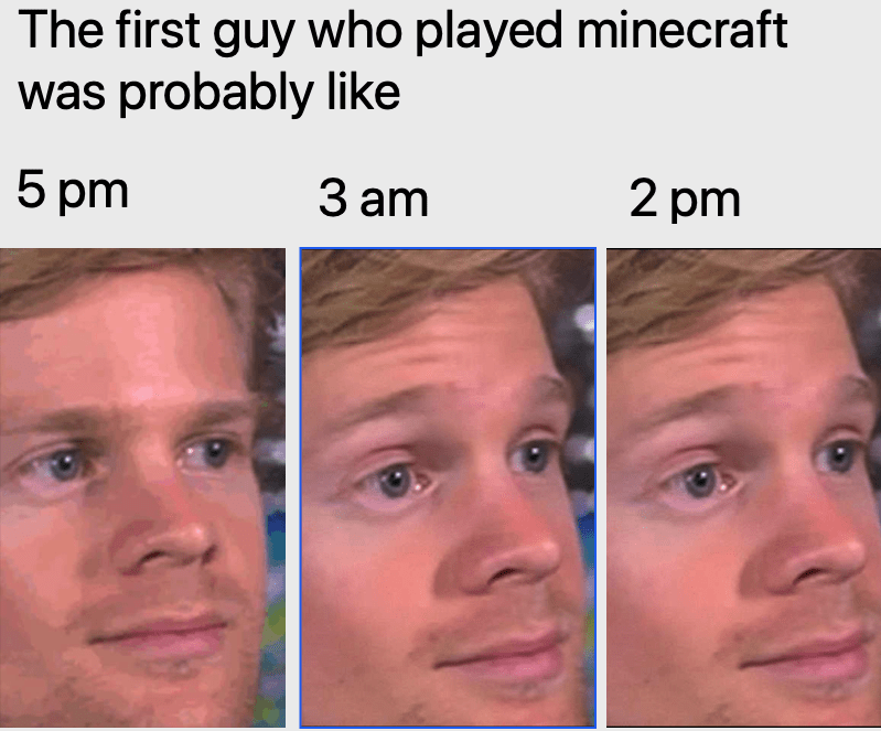 Face - The first guy who played minecraft was probably like 5 pm З am 2 pm