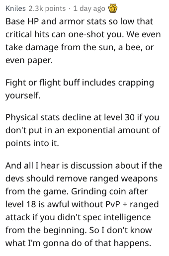 Text - Kniles 2.3k points 1 day ago Base HP and armor stats so low that critical hits can one-shot you. We even take damage from the sun, a bee, or even paper Fight or flight buff includes crapping yourself. Physical stats decline at level 30 if you don't put in an exponential amount of points into it And all I hear is discussion about if the devs should remove ranged weapons from the game. Grinding coin after level 18 is awful without PvP + ranged attack if you didn't spec intelligence from the